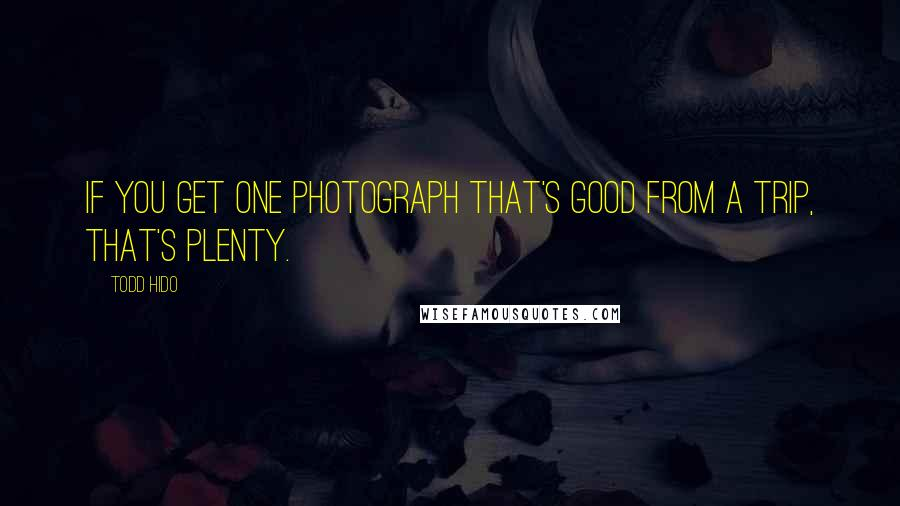 Todd Hido quotes: If you get one photograph that's good from a trip, that's plenty.