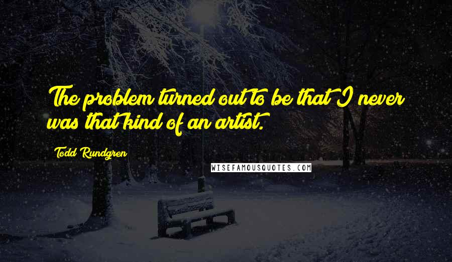Todd Rundgren quotes: The problem turned out to be that I never was that kind of an artist.