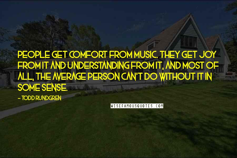 Todd Rundgren quotes: People get comfort from music. They get joy from it and understanding from it, and most of all, the average person can't do without it in some sense.