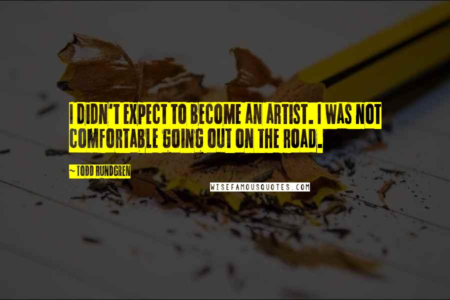 Todd Rundgren quotes: I didn't expect to become an artist. I was not comfortable going out on the road.