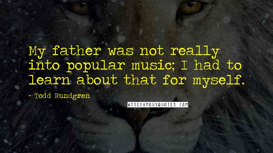 Todd Rundgren quotes: My father was not really into popular music; I had to learn about that for myself.