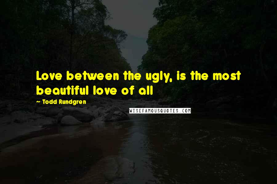 Todd Rundgren quotes: Love between the ugly, is the most beautiful love of all