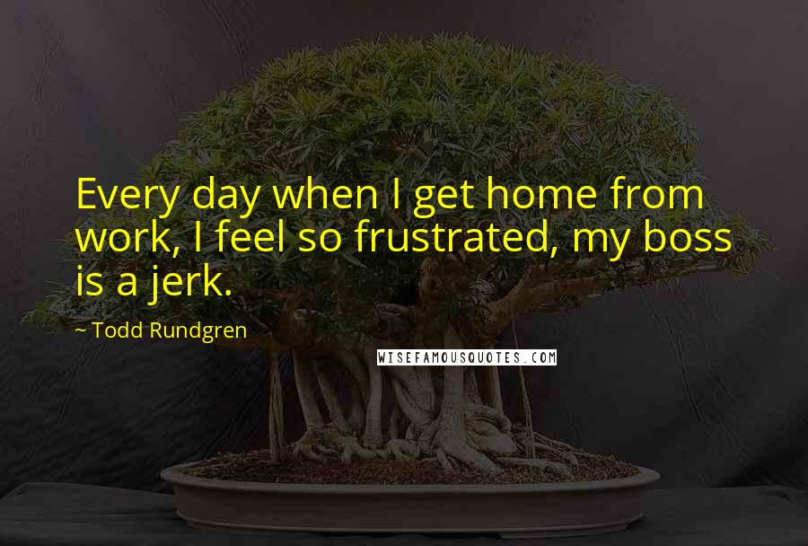 Todd Rundgren quotes: Every day when I get home from work, I feel so frustrated, my boss is a jerk.
