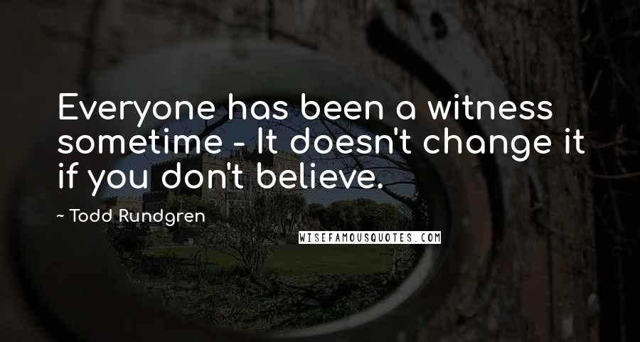 Todd Rundgren quotes: Everyone has been a witness sometime - It doesn't change it if you don't believe.