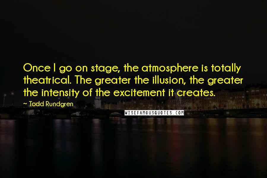Todd Rundgren quotes: Once I go on stage, the atmosphere is totally theatrical. The greater the illusion, the greater the intensity of the excitement it creates.