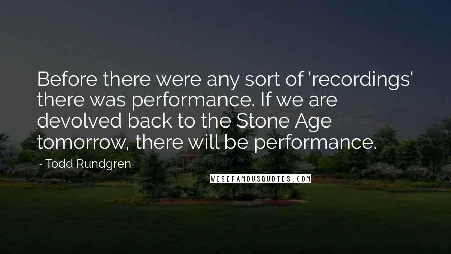 Todd Rundgren quotes: Before there were any sort of 'recordings' there was performance. If we are devolved back to the Stone Age tomorrow, there will be performance.
