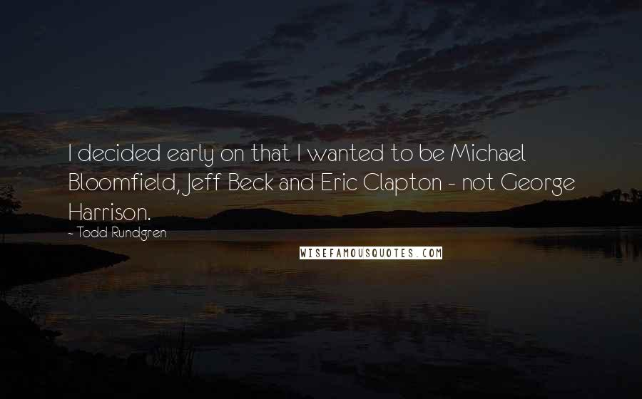 Todd Rundgren quotes: I decided early on that I wanted to be Michael Bloomfield, Jeff Beck and Eric Clapton - not George Harrison.
