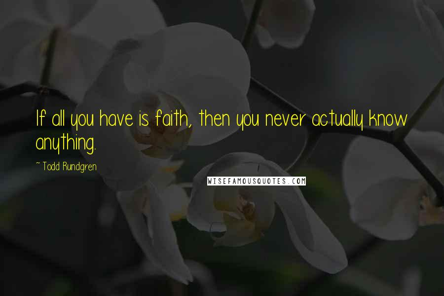 Todd Rundgren quotes: If all you have is faith, then you never actually know anything.