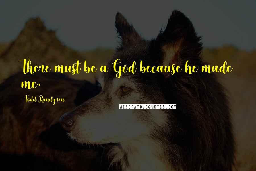 Todd Rundgren quotes: There must be a God because he made me.