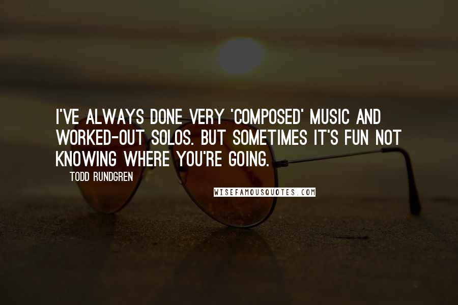 Todd Rundgren quotes: I've always done very 'composed' music and worked-out solos. But sometimes it's fun not knowing where you're going.