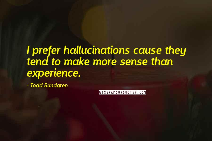 Todd Rundgren quotes: I prefer hallucinations cause they tend to make more sense than experience.