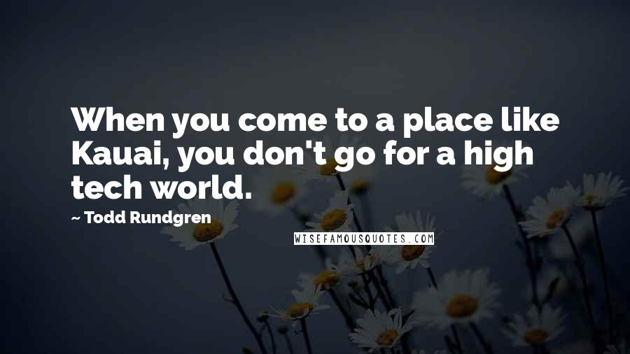 Todd Rundgren quotes: When you come to a place like Kauai, you don't go for a high tech world.