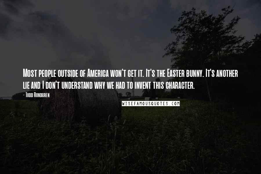 Todd Rundgren quotes: Most people outside of America won't get it. It's the Easter bunny. It's another lie and I don't understand why we had to invent this character.