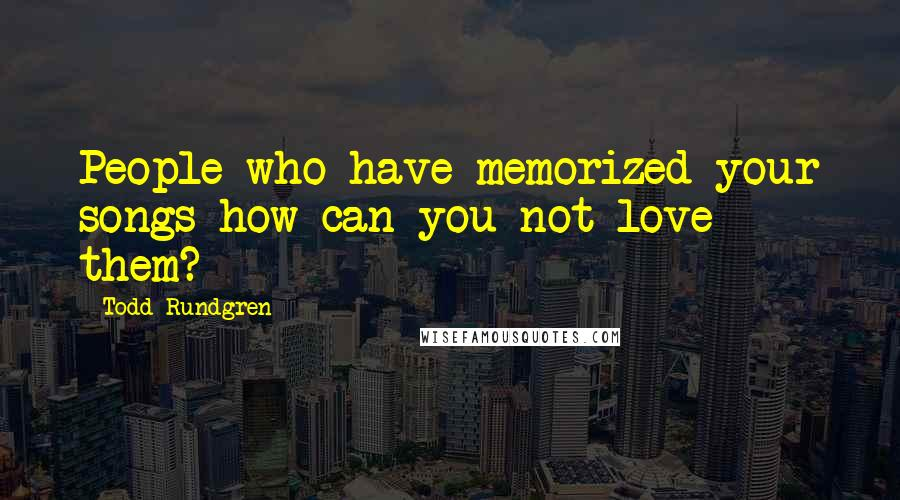 Todd Rundgren quotes: People who have memorized your songs-how can you not love them?