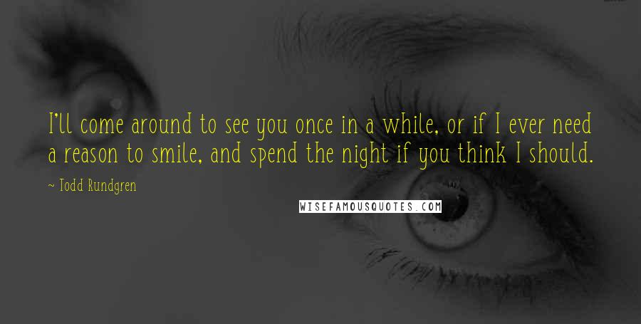 Todd Rundgren quotes: I'll come around to see you once in a while, or if I ever need a reason to smile, and spend the night if you think I should.