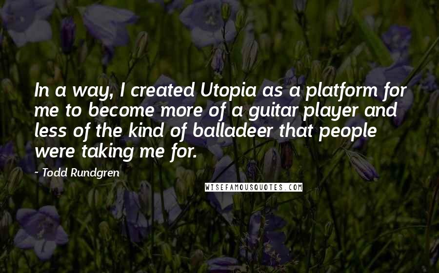Todd Rundgren quotes: In a way, I created Utopia as a platform for me to become more of a guitar player and less of the kind of balladeer that people were taking me