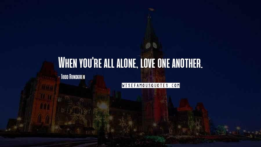 Todd Rundgren quotes: When you're all alone, love one another.
