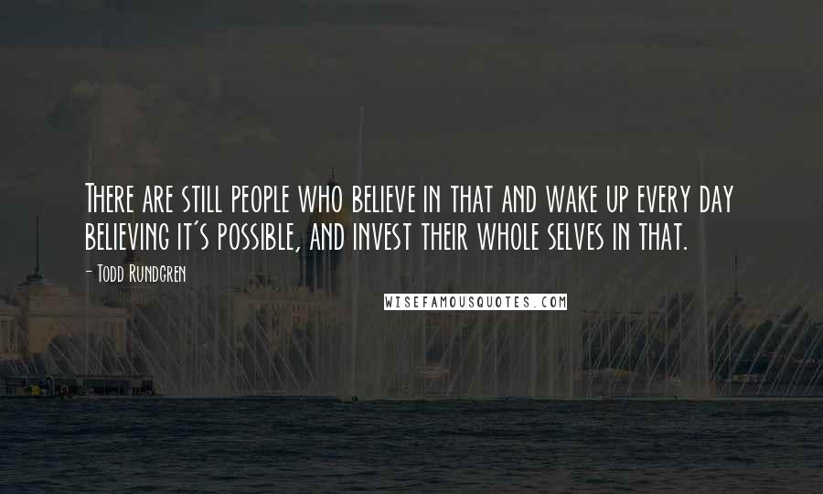 Todd Rundgren quotes: There are still people who believe in that and wake up every day believing it's possible, and invest their whole selves in that.