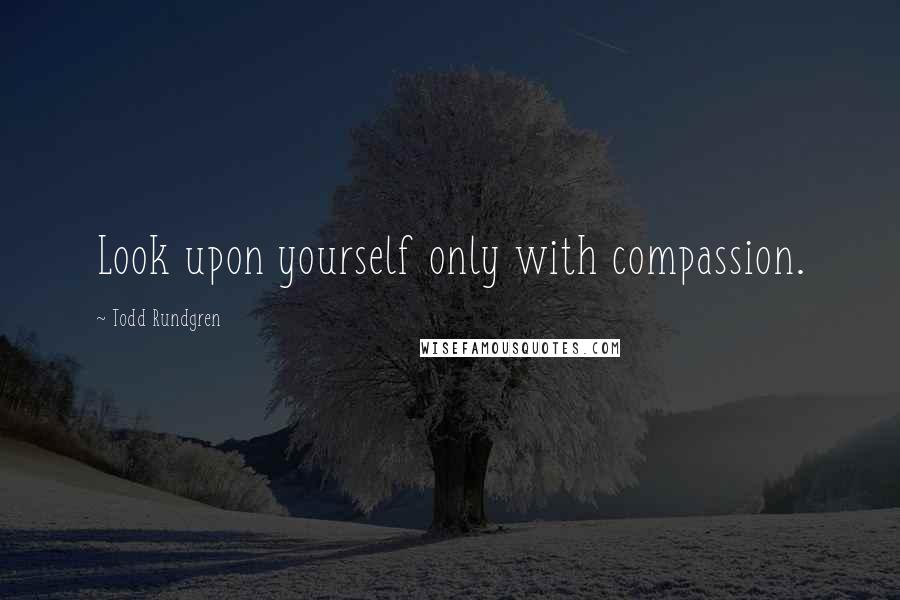 Todd Rundgren quotes: Look upon yourself only with compassion.