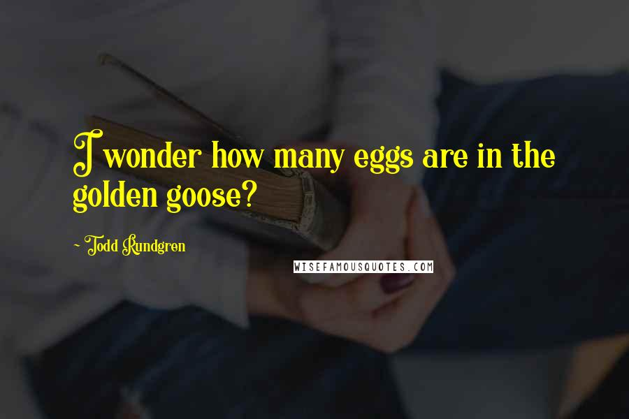 Todd Rundgren quotes: I wonder how many eggs are in the golden goose?