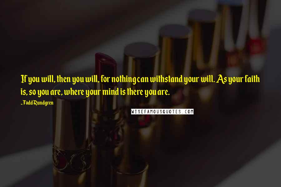 Todd Rundgren quotes: If you will, then you will, for nothing can withstand your will. As your faith is, so you are, where your mind is there you are.