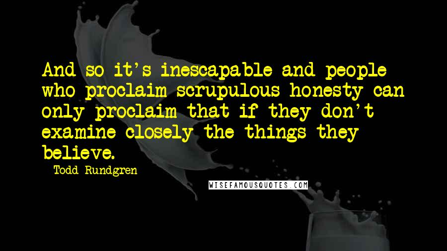 Todd Rundgren quotes: And so it's inescapable and people who proclaim scrupulous honesty can only proclaim that if they don't examine closely the things they believe.