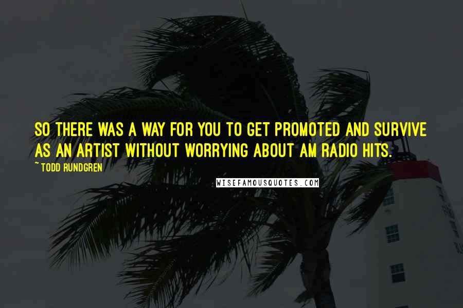 Todd Rundgren quotes: So there was a way for you to get promoted and survive as an artist without worrying about AM radio hits.
