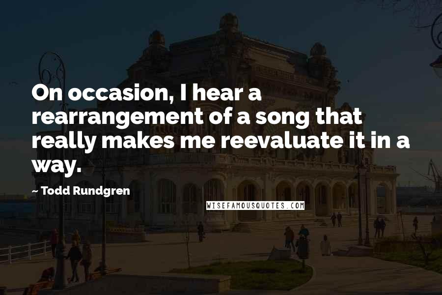 Todd Rundgren quotes: On occasion, I hear a rearrangement of a song that really makes me reevaluate it in a way.