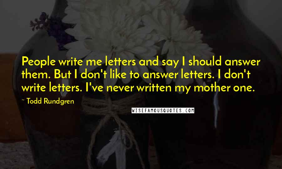 Todd Rundgren quotes: People write me letters and say I should answer them. But I don't like to answer letters. I don't write letters. I've never written my mother one.