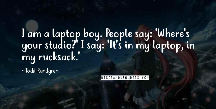 Todd Rundgren quotes: I am a laptop boy. People say: 'Where's your studio?' I say: 'It's in my laptop, in my rucksack.'