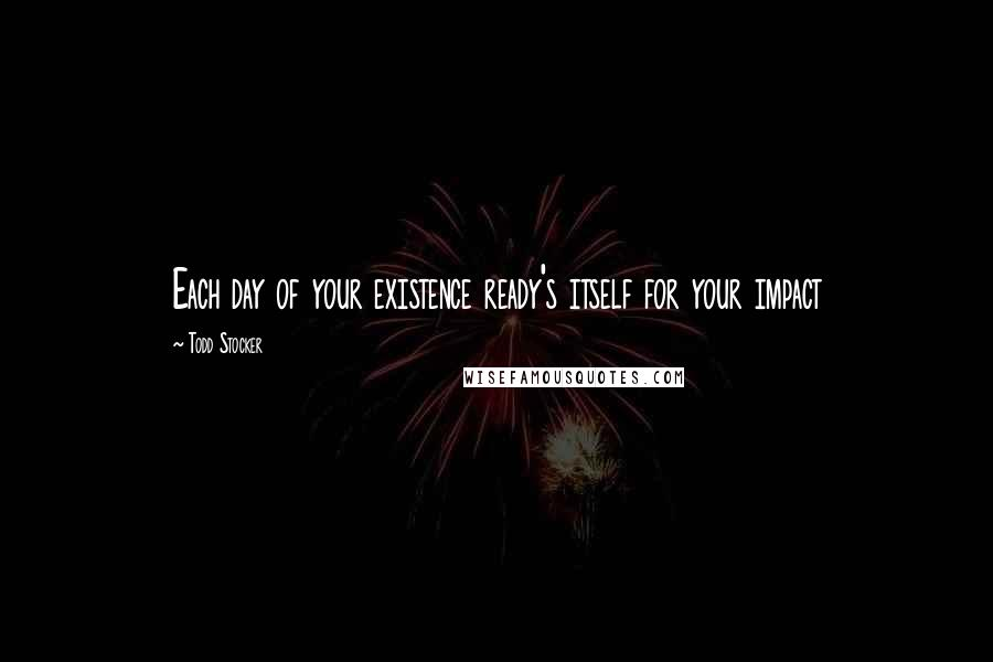Todd Stocker quotes: Each day of your existence ready's itself for your impact