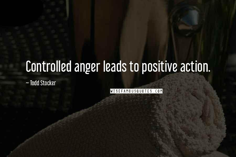 Todd Stocker quotes: Controlled anger leads to positive action.