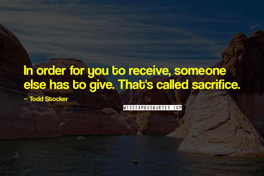 Todd Stocker quotes: In order for you to receive, someone else has to give. That's called sacrifice.