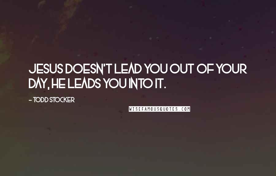 Todd Stocker quotes: Jesus doesn't lead you out of your day, He leads you into it.