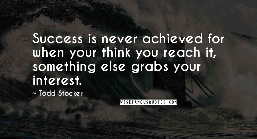 Todd Stocker quotes: Success is never achieved for when your think you reach it, something else grabs your interest.