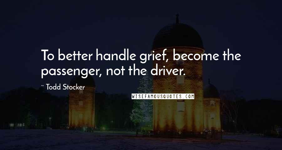 Todd Stocker quotes: To better handle grief, become the passenger, not the driver.