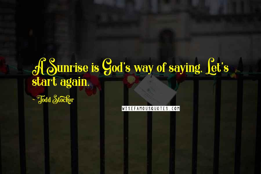 Todd Stocker quotes: A Sunrise is God's way of saying, Let's start again.