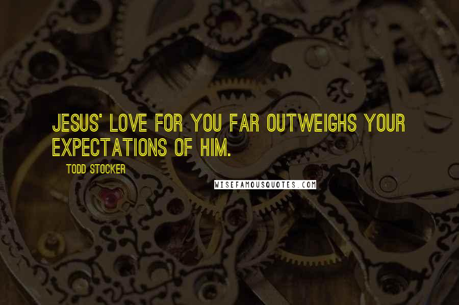 Todd Stocker quotes: Jesus' love for you far outweighs your expectations of Him.