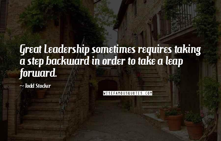 Todd Stocker quotes: Great Leadership sometimes requires taking a step backward in order to take a leap forward.