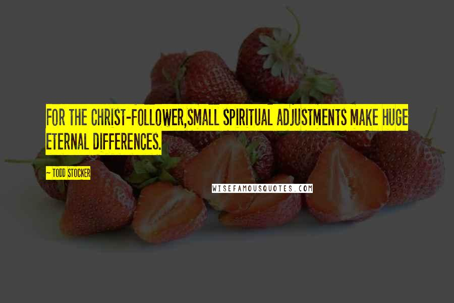 Todd Stocker quotes: For the Christ-follower,small spiritual adjustments make huge eternal differences.