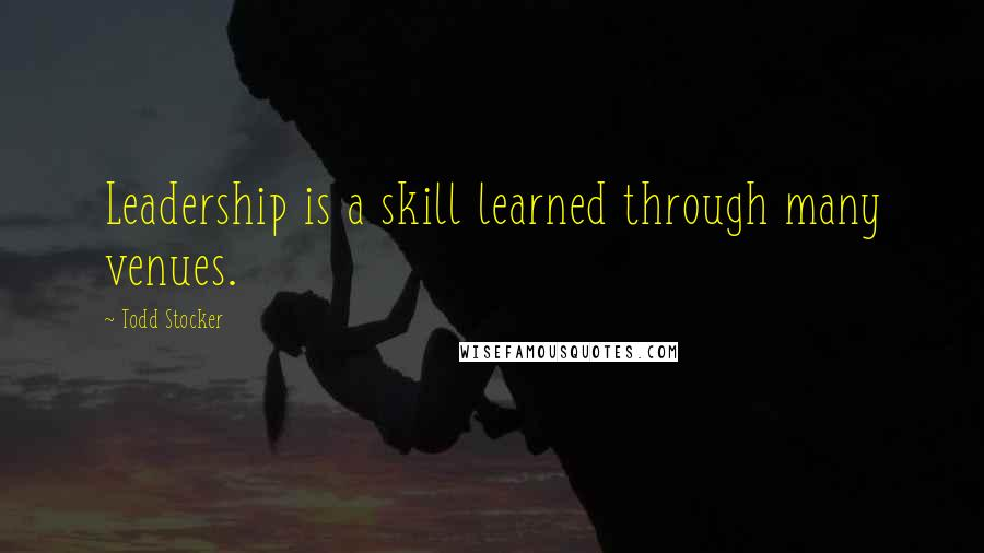 Todd Stocker quotes: Leadership is a skill learned through many venues.