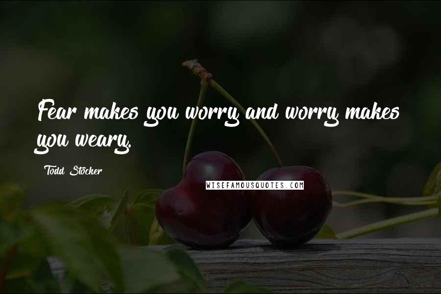 Todd Stocker quotes: Fear makes you worry and worry makes you weary.