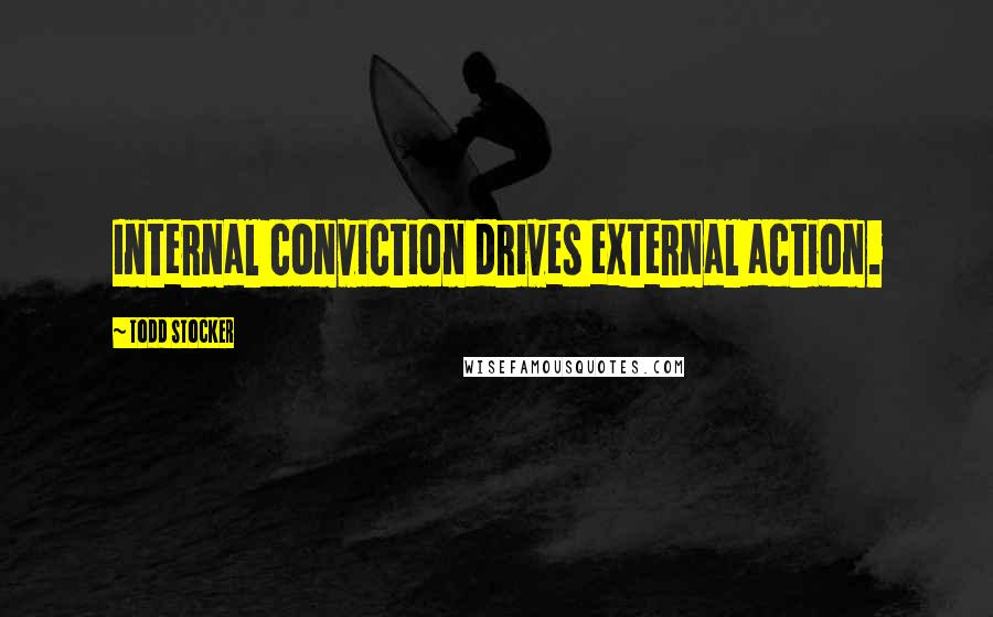 Todd Stocker quotes: Internal conviction drives external action.
