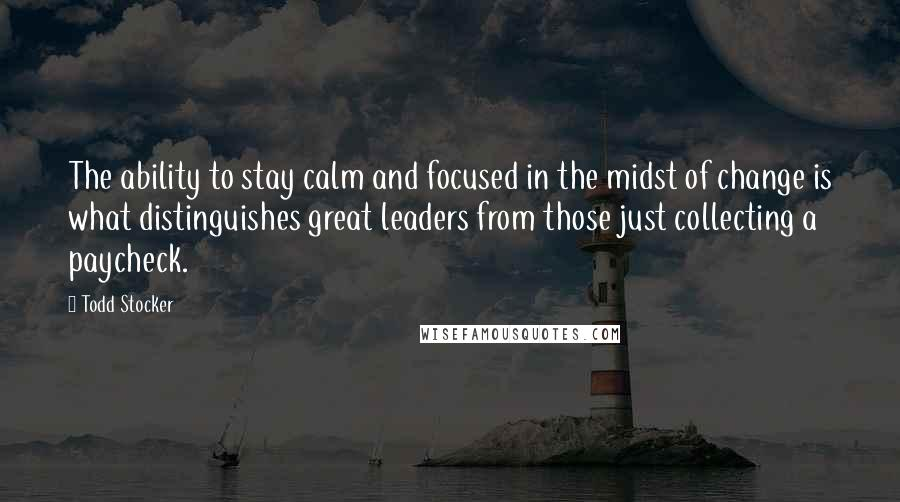 Todd Stocker quotes: The ability to stay calm and focused in the midst of change is what distinguishes great leaders from those just collecting a paycheck.