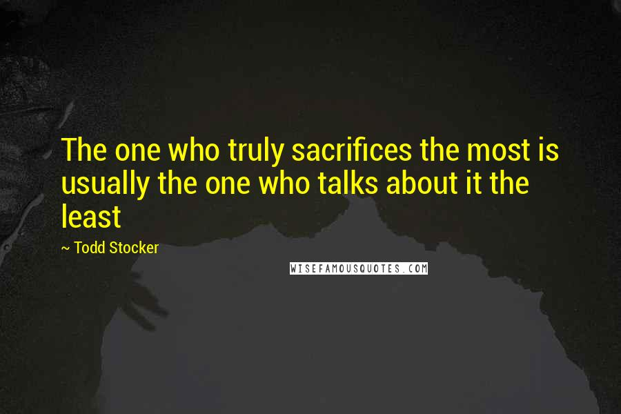 Todd Stocker quotes: The one who truly sacrifices the most is usually the one who talks about it the least