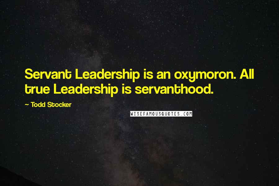 Todd Stocker quotes: Servant Leadership is an oxymoron. All true Leadership is servanthood.