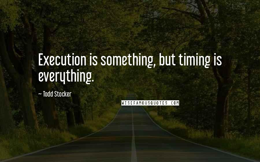 Todd Stocker quotes: Execution is something, but timing is everything.