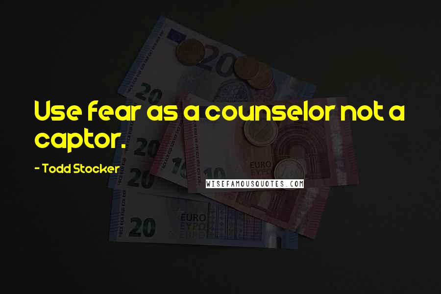 Todd Stocker quotes: Use fear as a counselor not a captor.