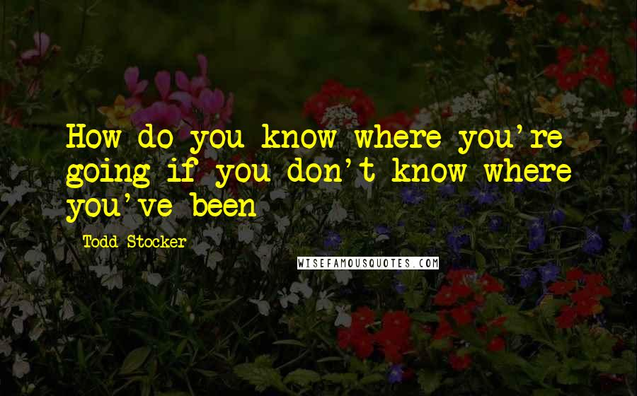 Todd Stocker quotes: How do you know where you're going if you don't know where you've been