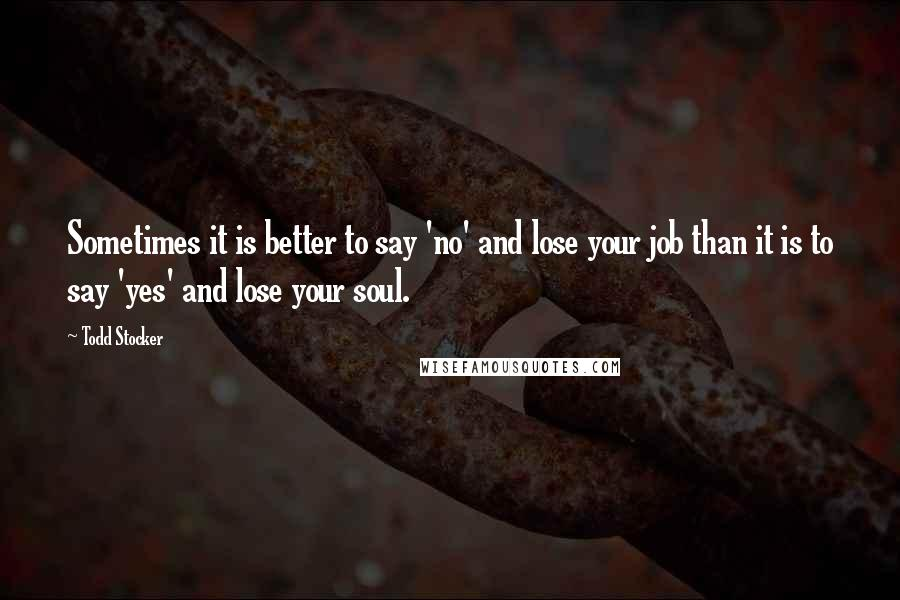 Todd Stocker quotes: Sometimes it is better to say 'no' and lose your job than it is to say 'yes' and lose your soul.